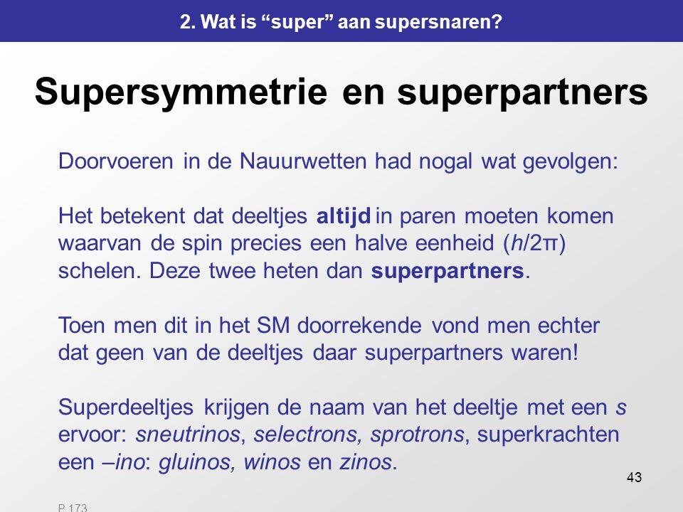43 Supersymmetrie en superpartners Doorvoeren in de Nauurwetten had nogal wat gevolgen: Het betekent dat deeltjes altijd in paren moeten komen waarvan