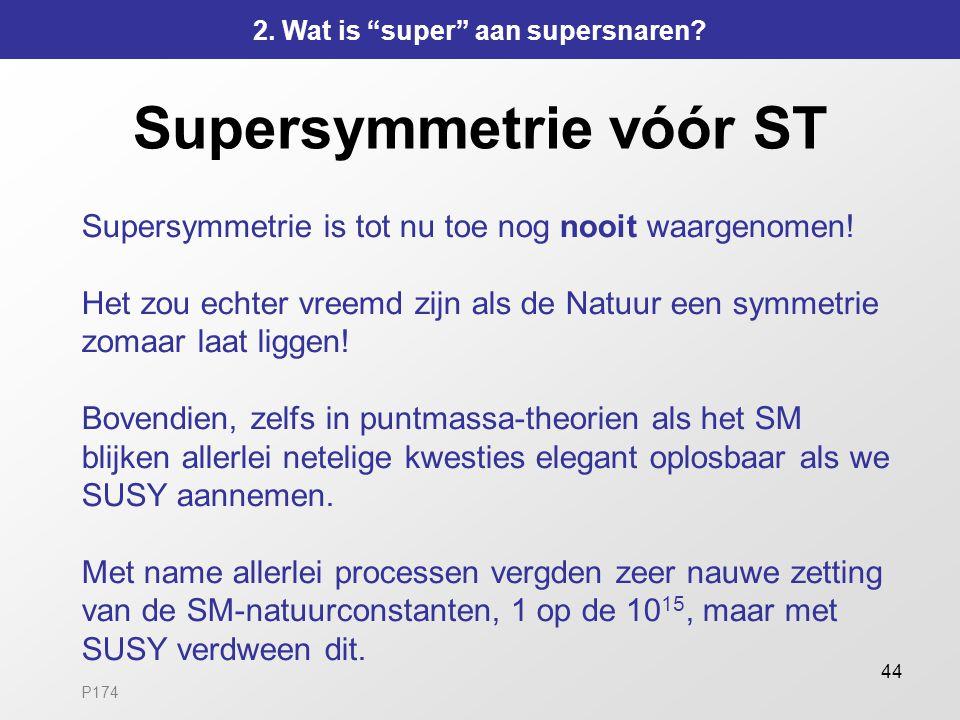 44 Supersymmetrie vóór ST Supersymmetrie is tot nu toe nog nooit waargenomen! Het zou echter vreemd zijn als de Natuur een symmetrie zomaar laat ligge