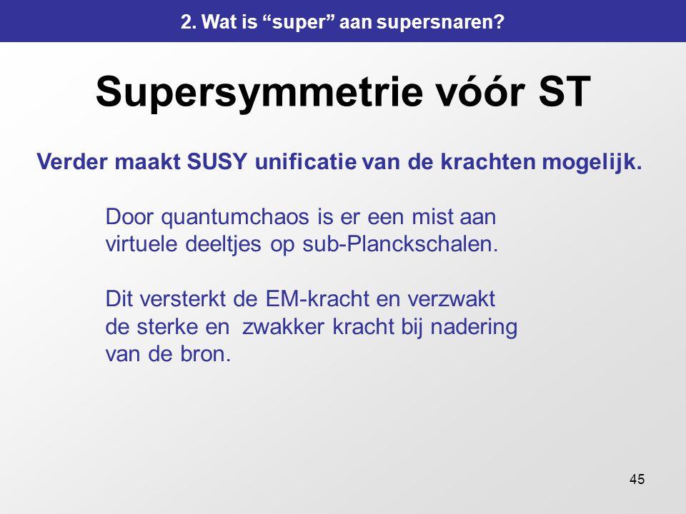 45 Supersymmetrie vóór ST Verder maakt SUSY unificatie van de krachten mogelijk. Door quantumchaos is er een mist aan virtuele deeltjes op sub-Plancks
