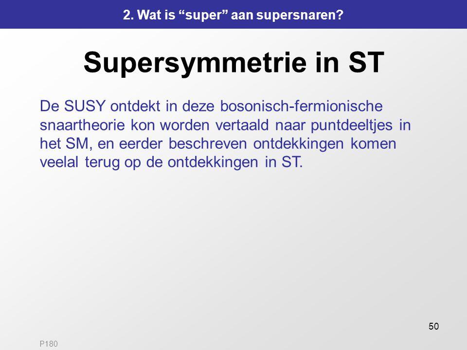 50 Supersymmetrie in ST De SUSY ontdekt in deze bosonisch-fermionische snaartheorie kon worden vertaald naar puntdeeltjes in het SM, en eerder beschre