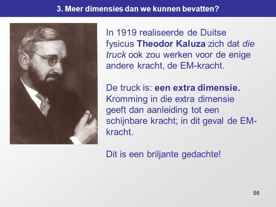 56 In 1919 realiseerde de Duitse fysicus Theodor Kaluza zich dat die truck ook zou werken voor de enige andere kracht, de EM-kracht. De truck is: een