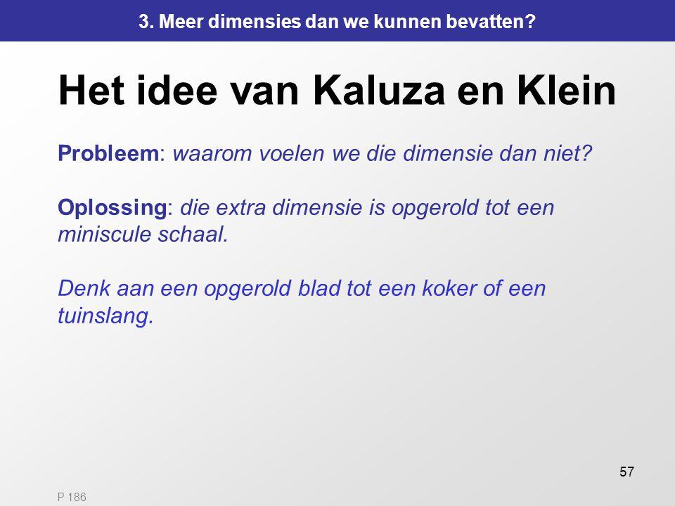 57 Het idee van Kaluza en Klein Probleem: waarom voelen we die dimensie dan niet? Oplossing: die extra dimensie is opgerold tot een miniscule schaal.
