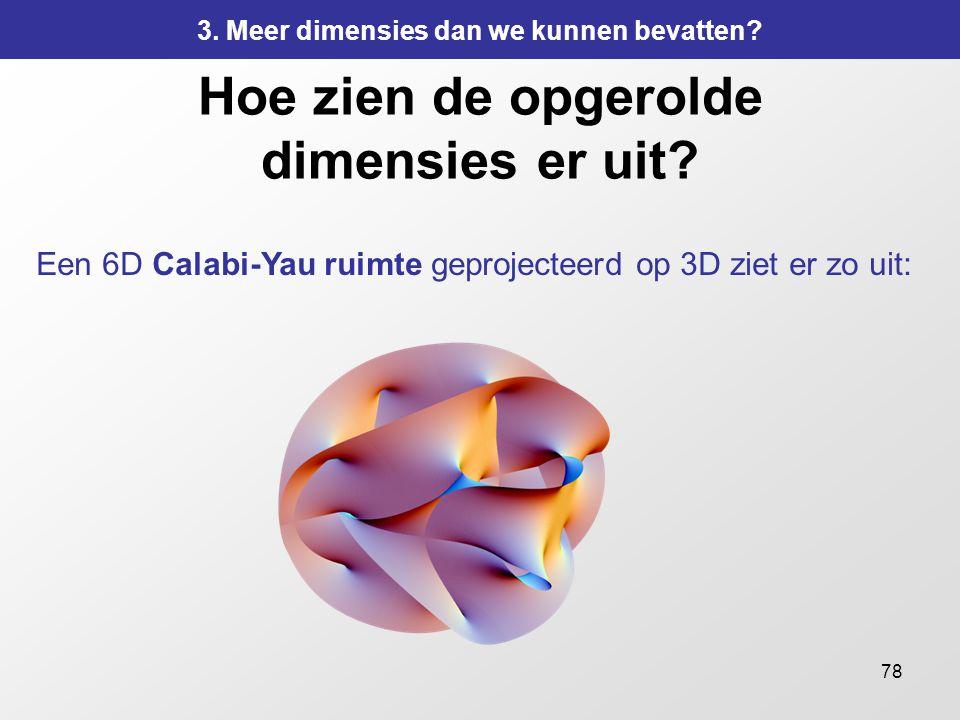 78 Hoe zien de opgerolde dimensies er uit? Een 6D Calabi-Yau ruimte geprojecteerd op 3D ziet er zo uit: 3. Meer dimensies dan we kunnen bevatten?