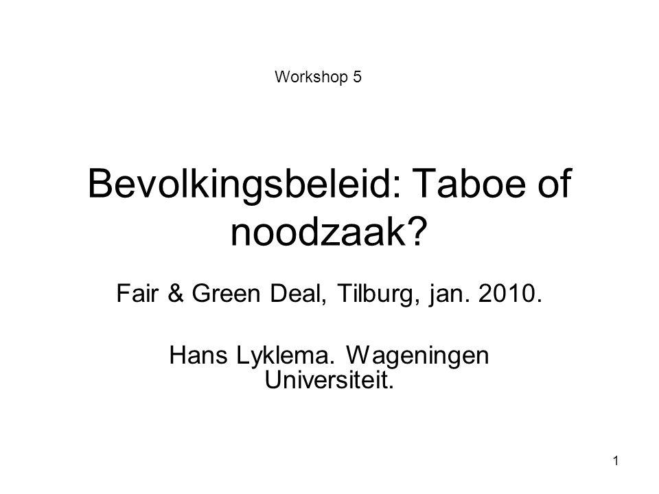 1 Bevolkingsbeleid: Taboe of noodzaak? Fair & Green Deal, Tilburg, jan. 2010. Hans Lyklema. Wageningen Universiteit. Workshop 5