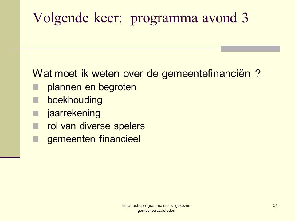 Introductieprogramma nieuw gekozen gemeenteraadsleden 54 Volgende keer: programma avond 3 Wat moet ik weten over de gemeentefinanciën .