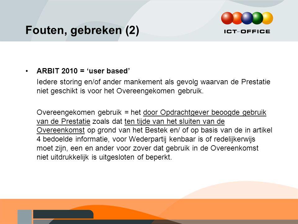 Fouten, gebreken (2) ARBIT 2010 = 'user based' Iedere storing en/of ander mankement als gevolg waarvan de Prestatie niet geschikt is voor het Overeeng