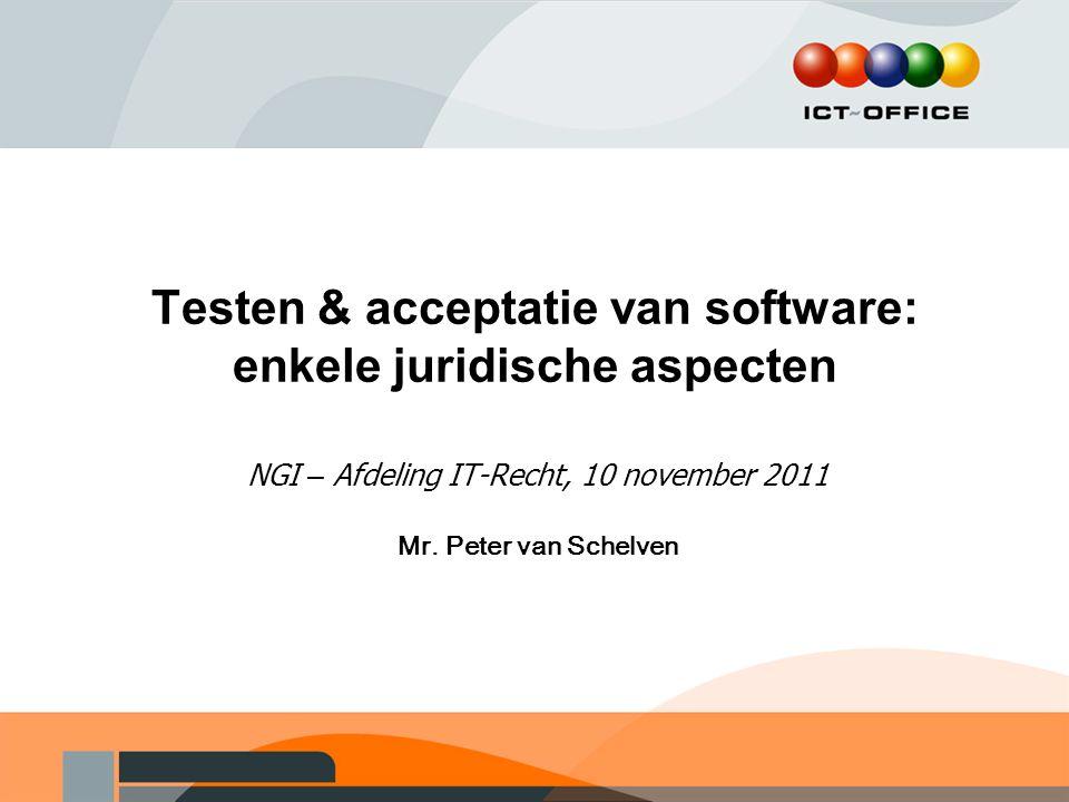 Testen & acceptatie van software: enkele juridische aspecten NGI – Afdeling IT-Recht, 10 november 2011 Mr. Peter van Schelven