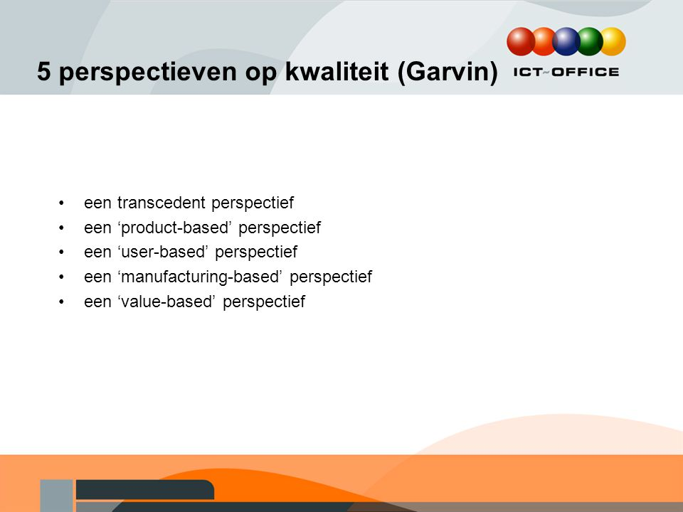 5 perspectieven op kwaliteit (Garvin) een transcedent perspectief een 'product-based' perspectief een 'user-based' perspectief een 'manufacturing-base