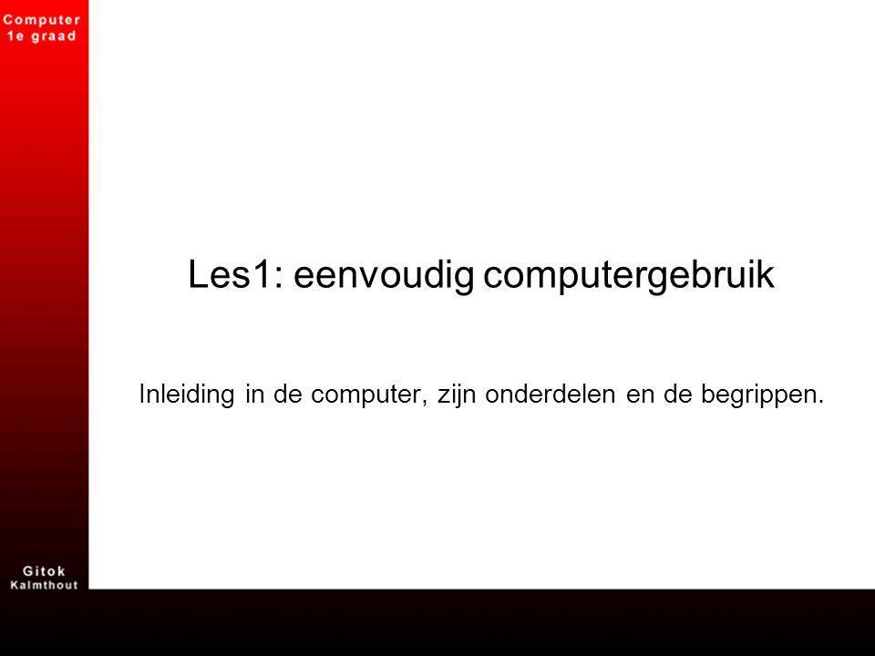 Les1: eenvoudig computergebruik Inleiding in de computer, zijn onderdelen en de begrippen.