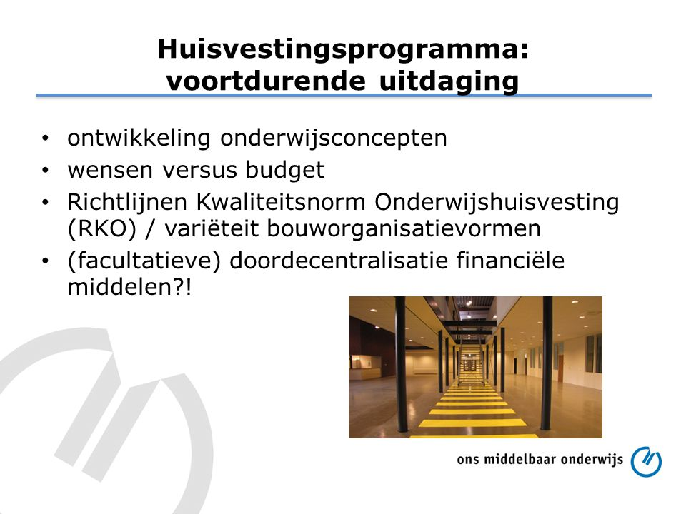 Huisvestingsprogramma: voortdurende uitdaging ontwikkeling onderwijsconcepten wensen versus budget Richtlijnen Kwaliteitsnorm Onderwijshuisvesting (RK