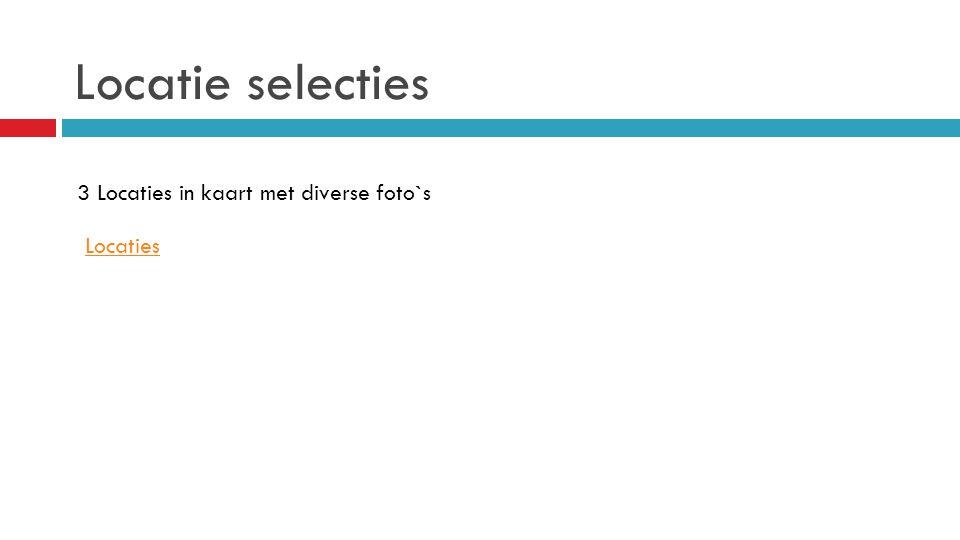 Locatie selecties 3 Locaties in kaart met diverse foto`s Locaties
