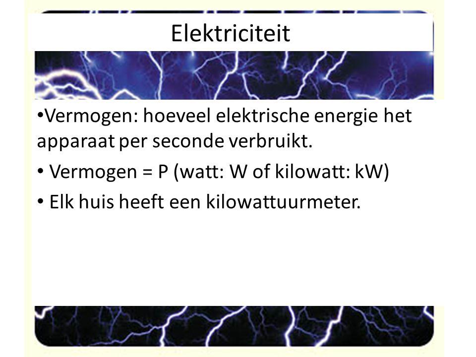 Elektriciteit Vermogen: hoeveel elektrische energie het apparaat per seconde verbruikt. Vermogen = P (watt: W of kilowatt: kW) Elk huis heeft een kilo