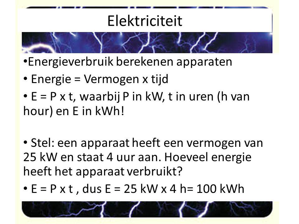 Elektriciteit Energieverbruik berekenen apparaten Energie = Vermogen x tijd E = P x t, waarbij P in kW, t in uren (h van hour) en E in kWh! Stel: een