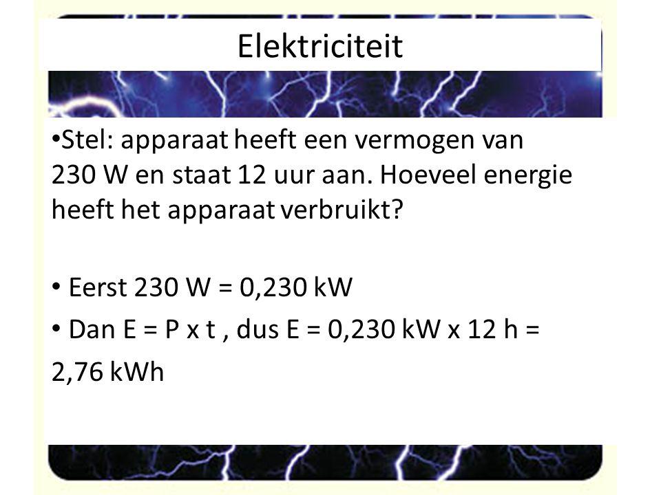 Elektriciteit Stel: apparaat heeft een vermogen van 230 W en staat 12 uur aan. Hoeveel energie heeft het apparaat verbruikt? Eerst 230 W = 0,230 kW Da