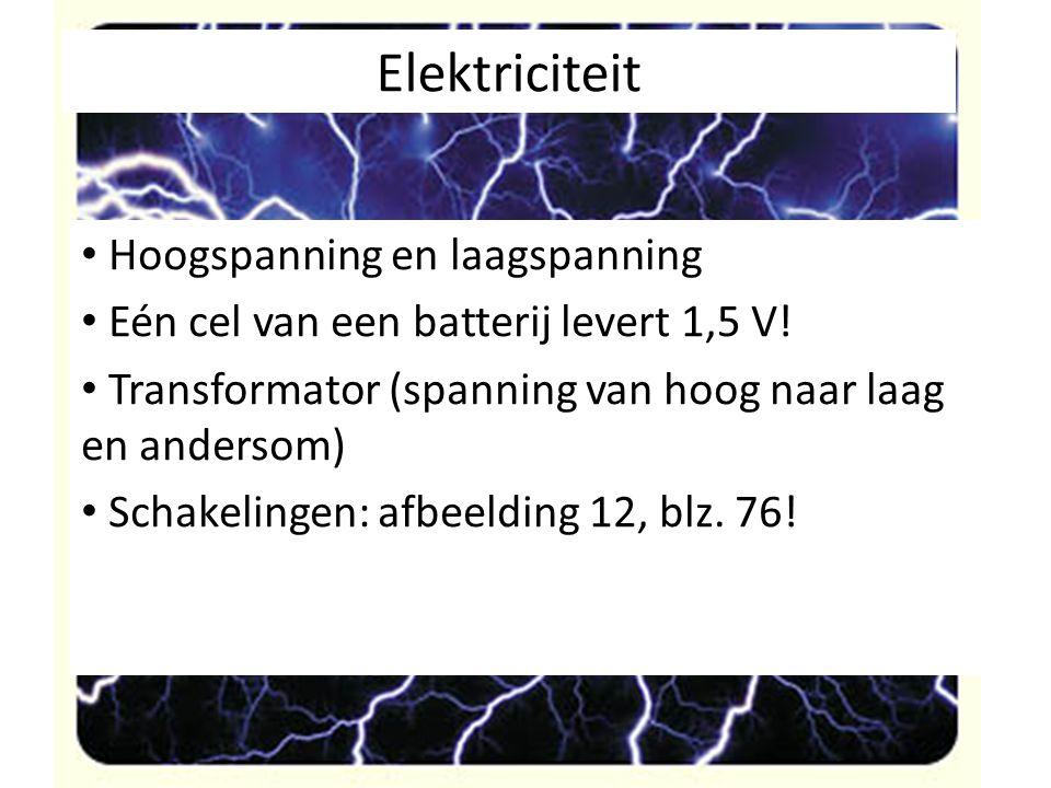 Elektriciteit Hoogspanning en laagspanning Eén cel van een batterij levert 1,5 V! Transformator (spanning van hoog naar laag en andersom) Schakelingen