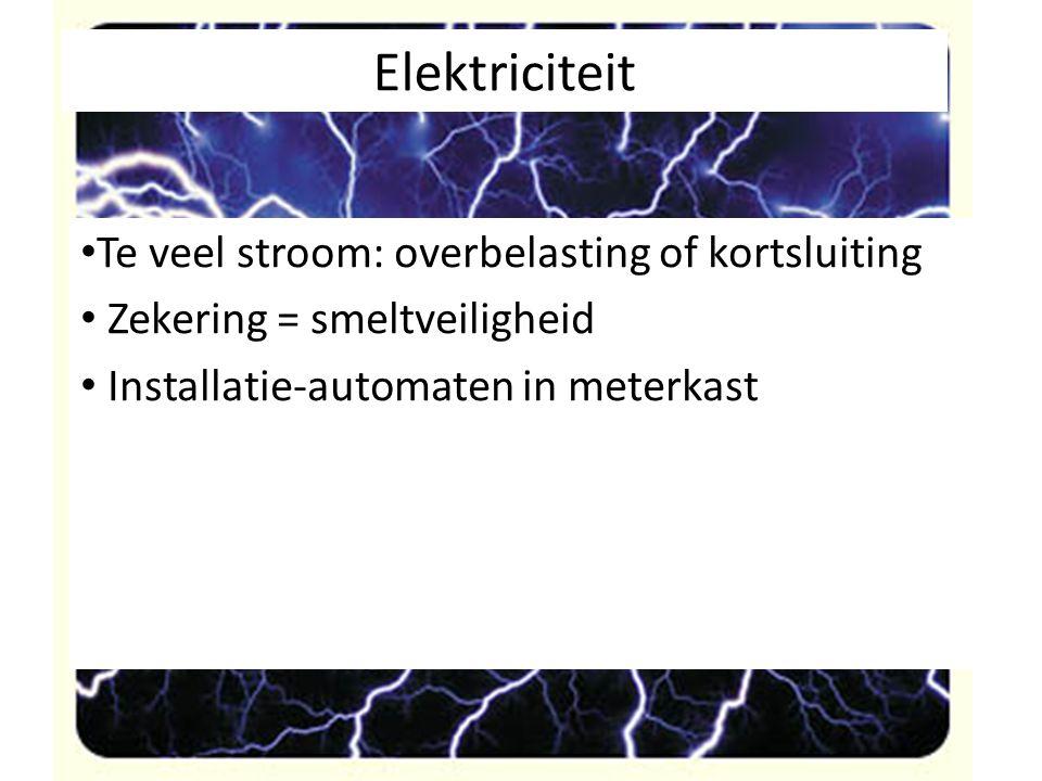 Elektriciteit Te veel stroom: overbelasting of kortsluiting Zekering = smeltveiligheid Installatie-automaten in meterkast