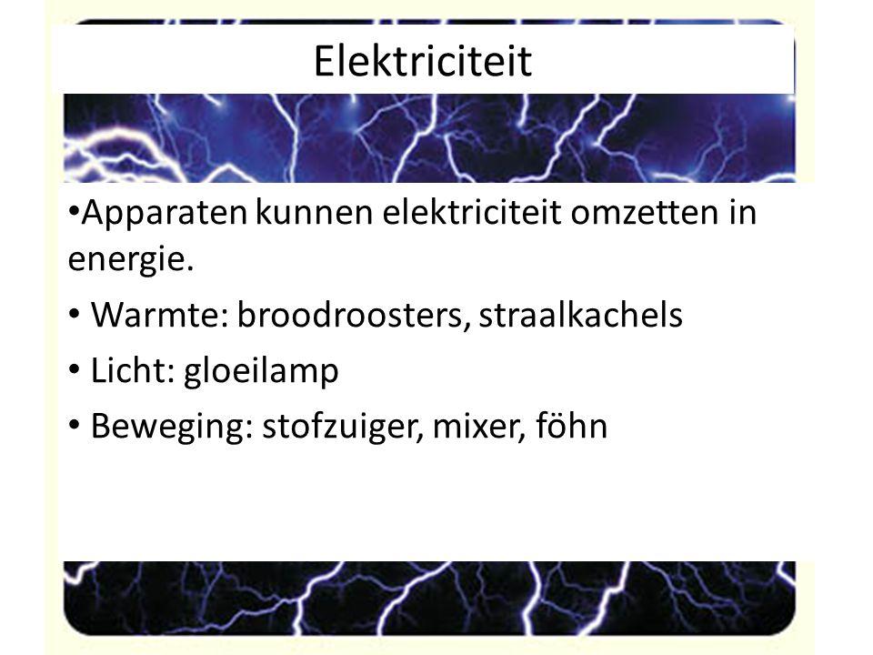 Elektriciteit Apparaten kunnen elektriciteit omzetten in energie. Warmte: broodroosters, straalkachels Licht: gloeilamp Beweging: stofzuiger, mixer, f