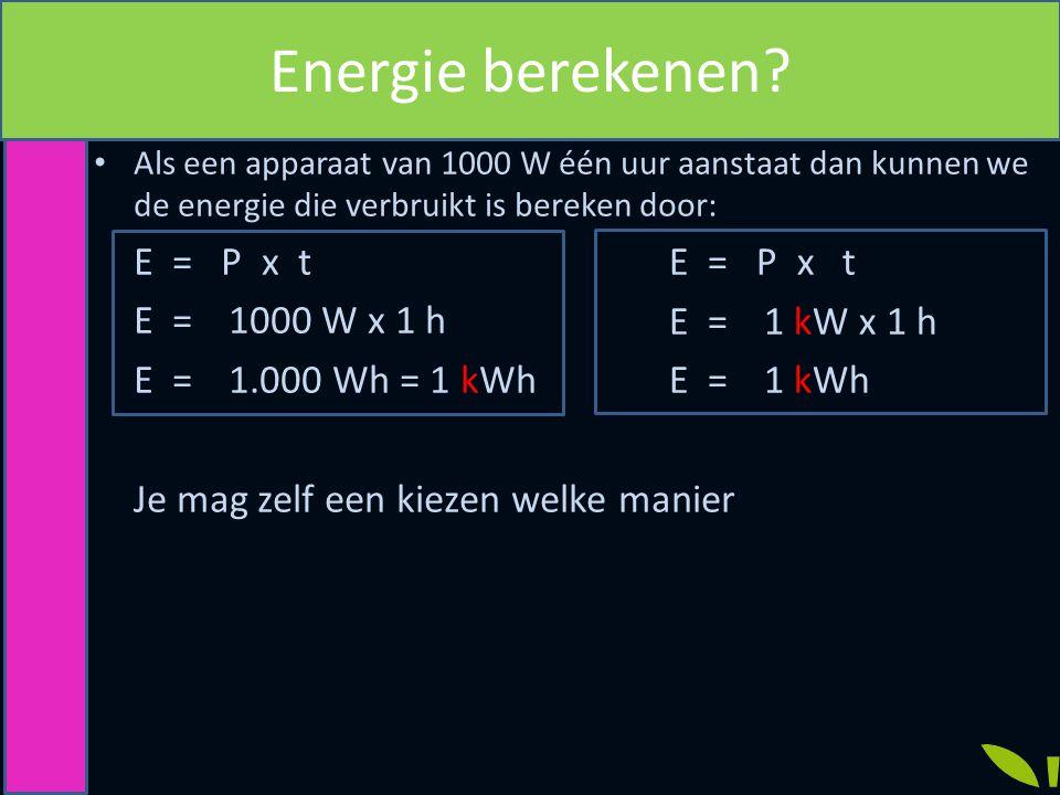 Als een apparaat van 1000 W één uur aanstaat dan kunnen we de energie die verbruikt is bereken door: E = P x t E =1000 W x 1 h E =1.000 Wh = 1 kWh Je mag zelf een kiezen welke manier Energie berekenen.