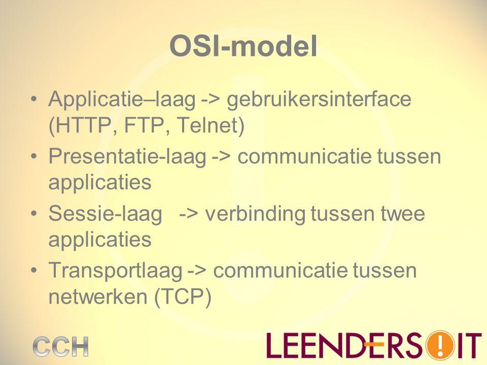 OSI-model Applicatie–laag -> gebruikersinterface (HTTP, FTP, Telnet) Presentatie-laag -> communicatie tussen applicaties Sessie-laag -> verbinding tus