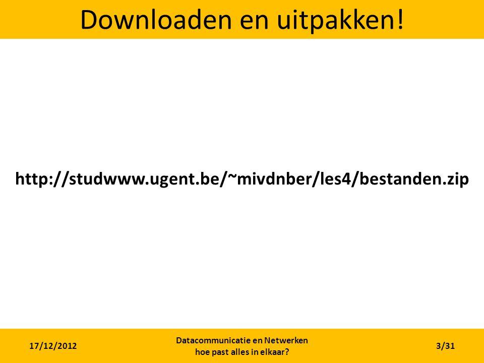 17/12/2012 Datacommunicatie en Netwerken hoe past alles in elkaar? 3/31 Downloaden en uitpakken! http://studwww.ugent.be/~mivdnber/les4/bestanden.zip