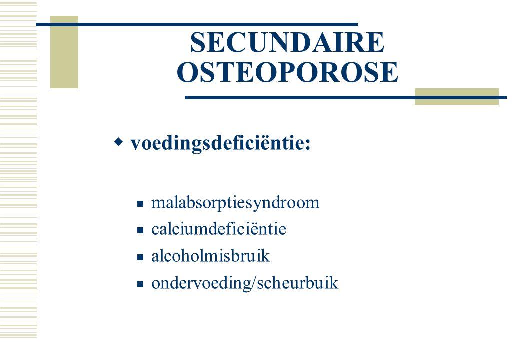 SECUNDAIRE OSTEOPOROSE  voedingsdeficiëntie: malabsorptiesyndroom calciumdeficiëntie alcoholmisbruik ondervoeding/scheurbuik