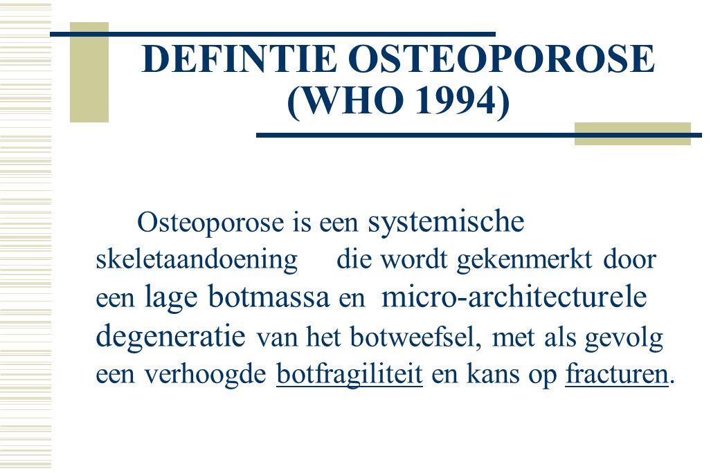 DEFINTIE OSTEOPOROSE (WHO 1994) Osteoporose is een systemische skeletaandoening die wordt gekenmerkt door een lage botmassa en micro-architecturele degeneratie van het botweefsel, met als gevolg een verhoogde botfragiliteit en kans op fracturen.