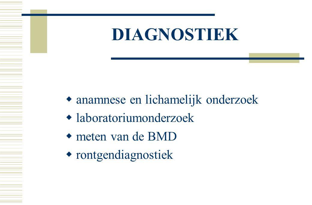 DIAGNOSTIEK  anamnese en lichamelijk onderzoek  laboratoriumonderzoek  meten van de BMD  rontgendiagnostiek
