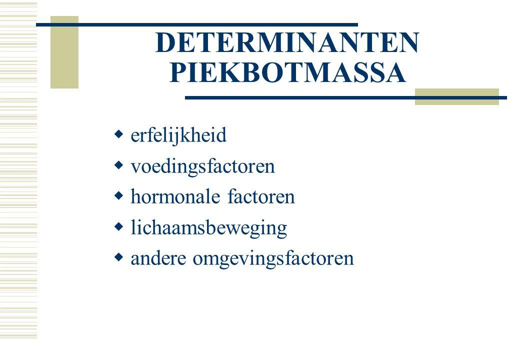DETERMINANTEN PIEKBOTMASSA  erfelijkheid  voedingsfactoren  hormonale factoren  lichaamsbeweging  andere omgevingsfactoren