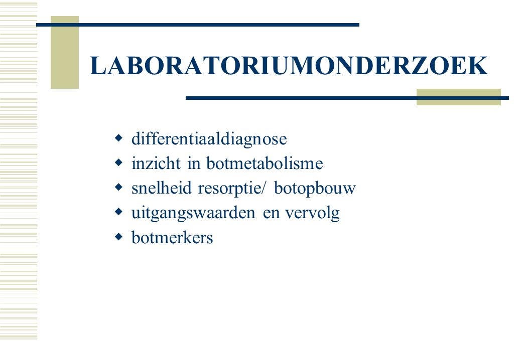 LABORATORIUMONDERZOEK  differentiaaldiagnose  inzicht in botmetabolisme  snelheid resorptie/ botopbouw  uitgangswaarden en vervolg  botmerkers
