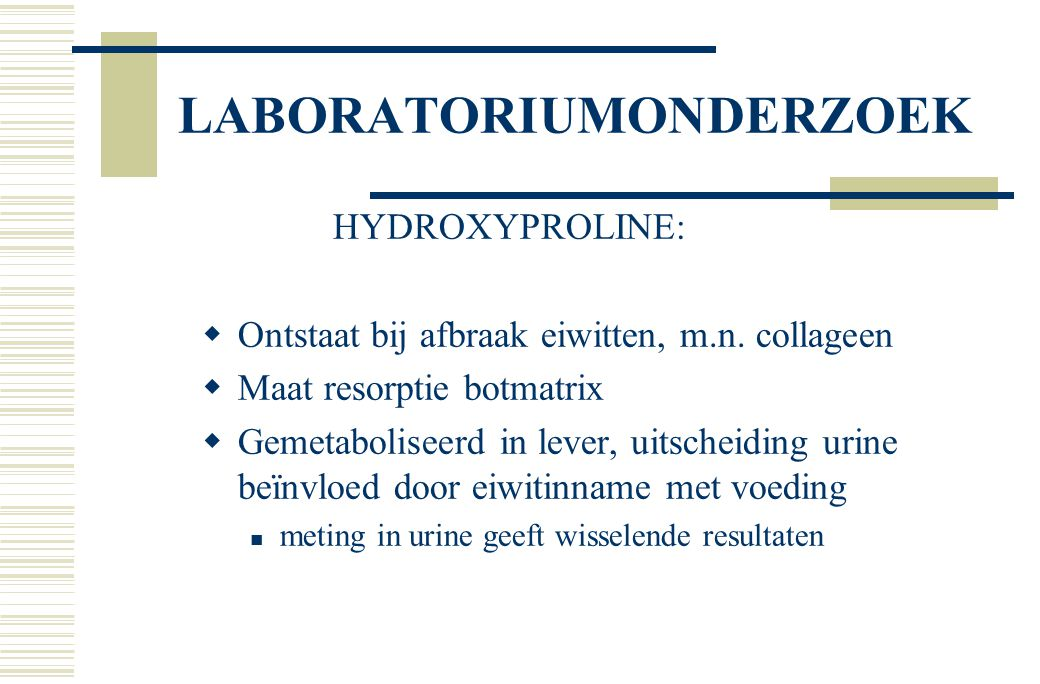 LABORATORIUMONDERZOEK HYDROXYPROLINE:  Ontstaat bij afbraak eiwitten, m.n. collageen  Maat resorptie botmatrix  Gemetaboliseerd in lever, uitscheid