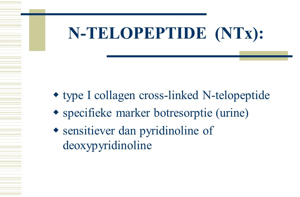 N-TELOPEPTIDE (NTx):  type I collagen cross-linked N-telopeptide  specifieke marker botresorptie (urine)  sensitiever dan pyridinoline of deoxypyri