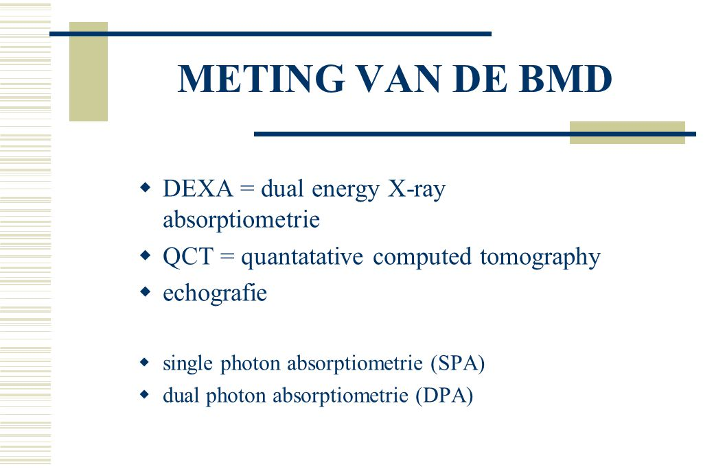 METING VAN DE BMD  DEXA = dual energy X-ray absorptiometrie  QCT = quantatative computed tomography  echografie  single photon absorptiometrie (SPA)  dual photon absorptiometrie (DPA)