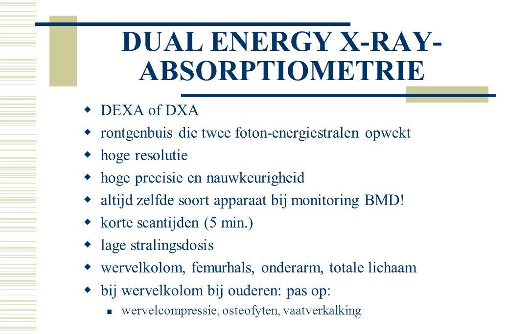 DUAL ENERGY X-RAY- ABSORPTIOMETRIE  DEXA of DXA  rontgenbuis die twee foton-energiestralen opwekt  hoge resolutie  hoge precisie en nauwkeurigheid  altijd zelfde soort apparaat bij monitoring BMD.