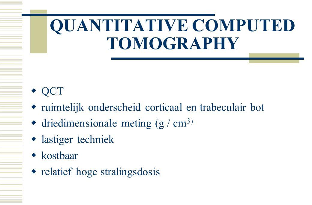 QUANTITATIVE COMPUTED TOMOGRAPHY  QCT  ruimtelijk onderscheid corticaal en trabeculair bot  driedimensionale meting (g / cm 3)  lastiger techniek  kostbaar  relatief hoge stralingsdosis