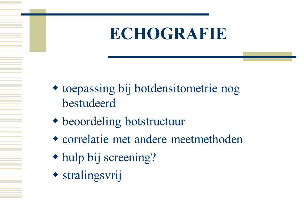 ECHOGRAFIE  toepassing bij botdensitometrie nog bestudeerd  beoordeling botstructuur  correlatie met andere meetmethoden  hulp bij screening.