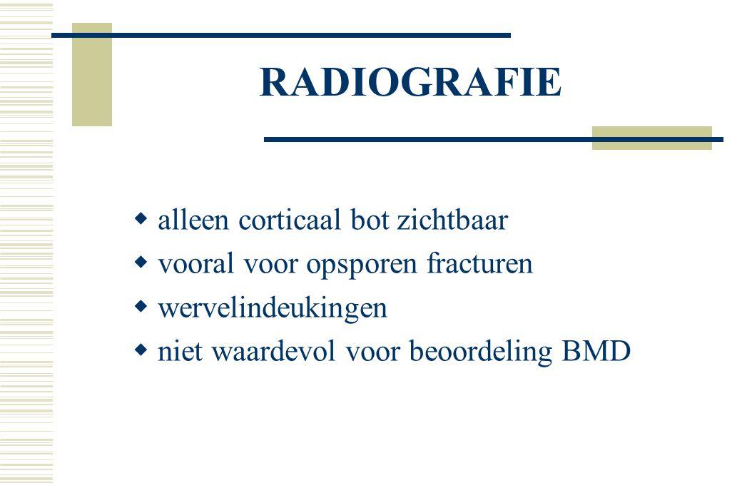 RADIOGRAFIE  alleen corticaal bot zichtbaar  vooral voor opsporen fracturen  wervelindeukingen  niet waardevol voor beoordeling BMD