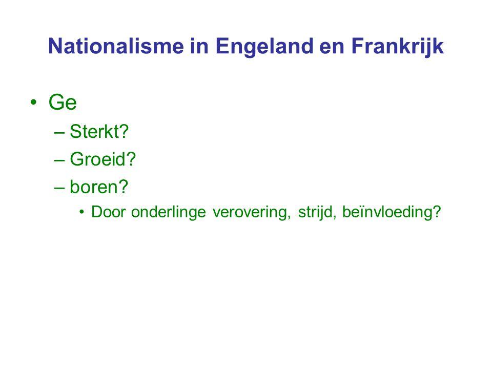 Nationalisme in Engeland en Frankrijk Ge –Sterkt? –Groeid? –boren? Door onderlinge verovering, strijd, beïnvloeding?