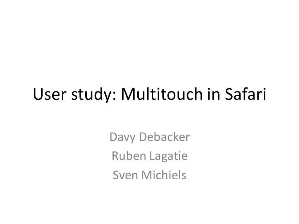 User study: Multitouch in Safari Davy Debacker Ruben Lagatie Sven Michiels