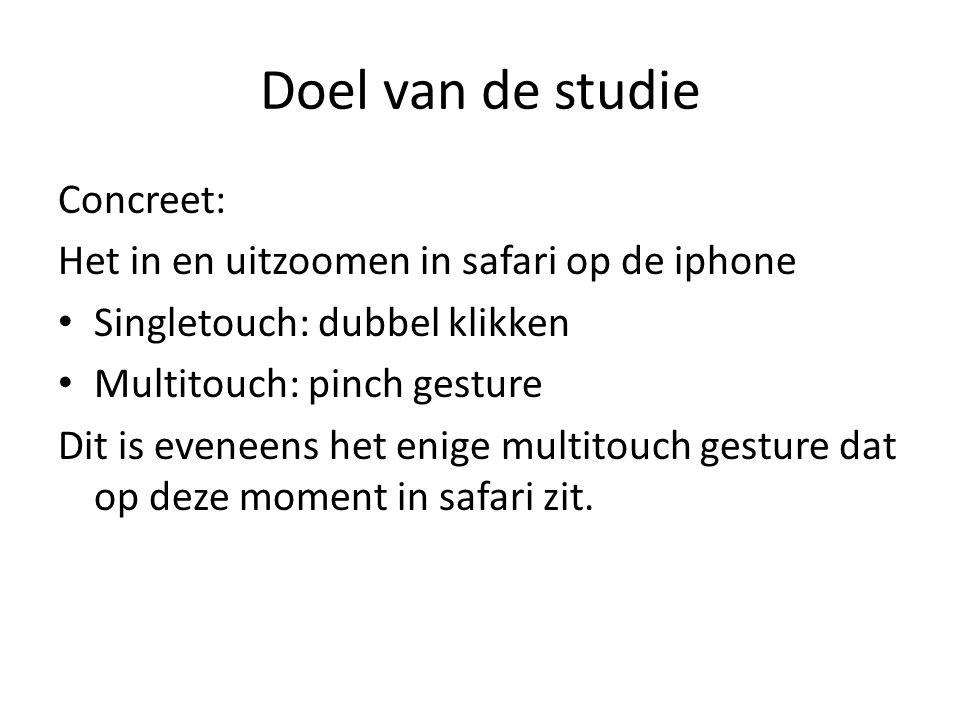 Doel van de studie Concreet: Het in en uitzoomen in safari op de iphone Singletouch: dubbel klikken Multitouch: pinch gesture Dit is eveneens het enige multitouch gesture dat op deze moment in safari zit.