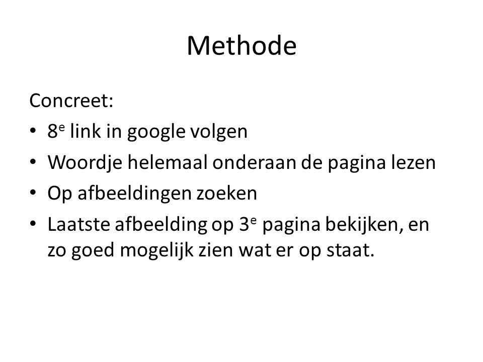 Methode Concreet: 8 e link in google volgen Woordje helemaal onderaan de pagina lezen Op afbeeldingen zoeken Laatste afbeelding op 3 e pagina bekijken, en zo goed mogelijk zien wat er op staat.