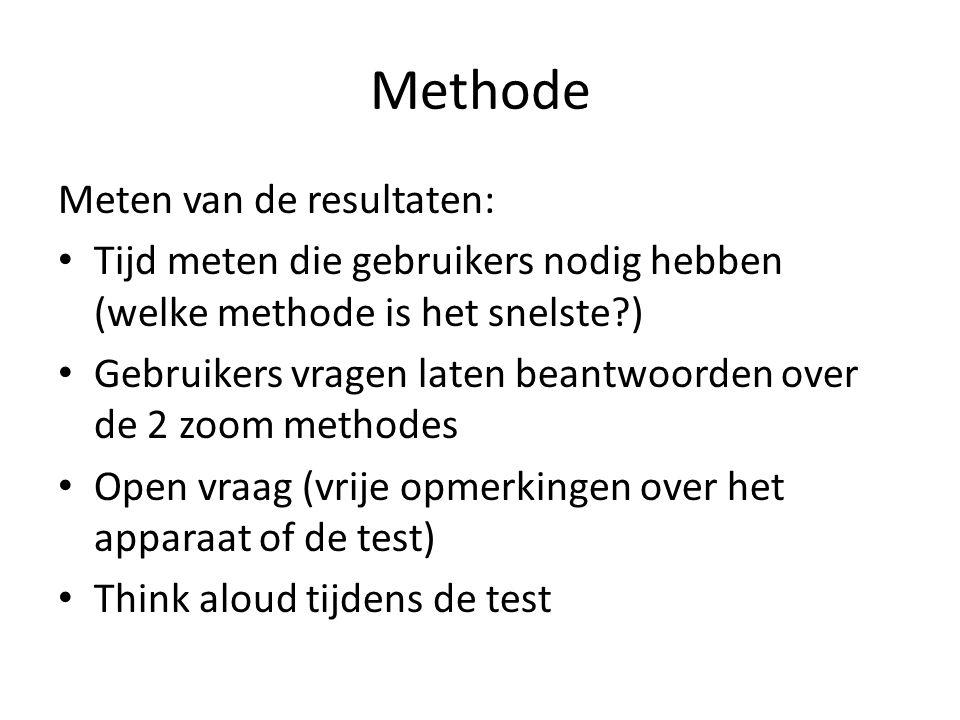 Methode Meten van de resultaten: Tijd meten die gebruikers nodig hebben (welke methode is het snelste ) Gebruikers vragen laten beantwoorden over de 2 zoom methodes Open vraag (vrije opmerkingen over het apparaat of de test) Think aloud tijdens de test