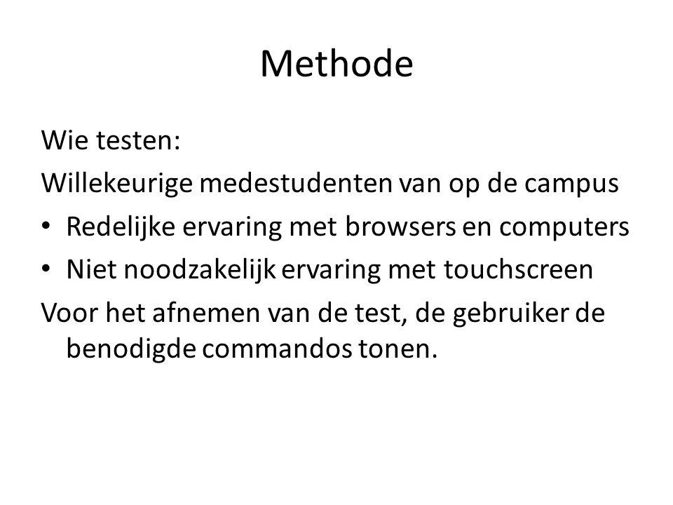 Methode Wie testen: Willekeurige medestudenten van op de campus Redelijke ervaring met browsers en computers Niet noodzakelijk ervaring met touchscreen Voor het afnemen van de test, de gebruiker de benodigde commandos tonen.