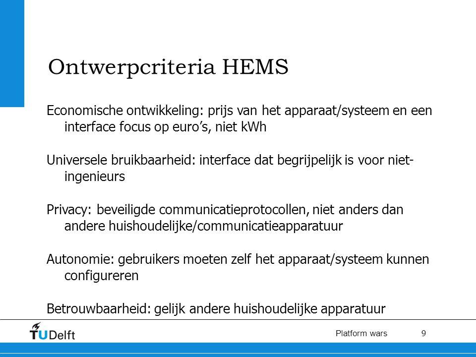 9 Platform wars Ontwerpcriteria HEMS Economische ontwikkeling: prijs van het apparaat/systeem en een interface focus op euro's, niet kWh Universele bruikbaarheid: interface dat begrijpelijk is voor niet- ingenieurs Privacy: beveiligde communicatieprotocollen, niet anders dan andere huishoudelijke/communicatieapparatuur Autonomie: gebruikers moeten zelf het apparaat/systeem kunnen configureren Betrouwbaarheid: gelijk andere huishoudelijke apparatuur