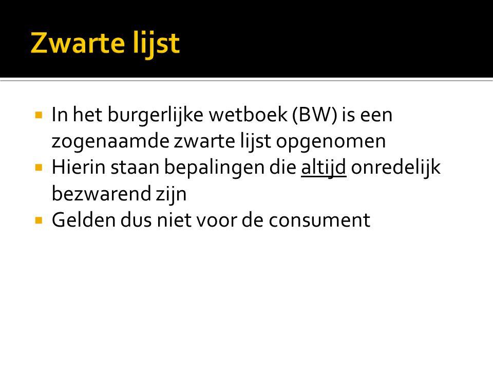  In het burgerlijke wetboek (BW) is een zogenaamde zwarte lijst opgenomen  Hierin staan bepalingen die altijd onredelijk bezwarend zijn  Gelden dus niet voor de consument