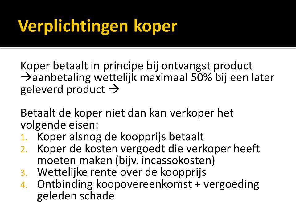Koper betaalt in principe bij ontvangst product  aanbetaling wettelijk maximaal 50% bij een later geleverd product  Betaalt de koper niet dan kan verkoper het volgende eisen: 1.