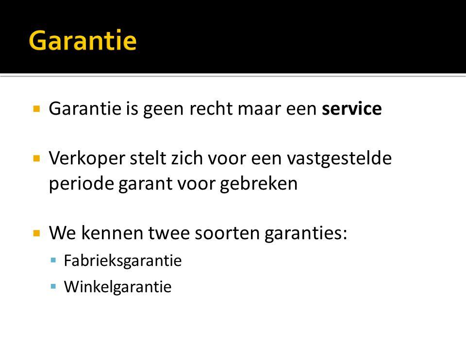  Garantie is geen recht maar een service  Verkoper stelt zich voor een vastgestelde periode garant voor gebreken  We kennen twee soorten garanties:  Fabrieksgarantie  Winkelgarantie