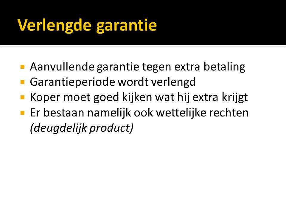  Aanvullende garantie tegen extra betaling  Garantieperiode wordt verlengd  Koper moet goed kijken wat hij extra krijgt  Er bestaan namelijk ook wettelijke rechten (deugdelijk product)