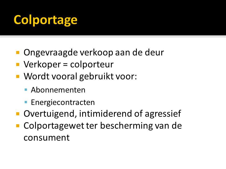  Ongevraagde verkoop aan de deur  Verkoper = colporteur  Wordt vooral gebruikt voor:  Abonnementen  Energiecontracten  Overtuigend, intimiderend of agressief  Colportagewet ter bescherming van de consument
