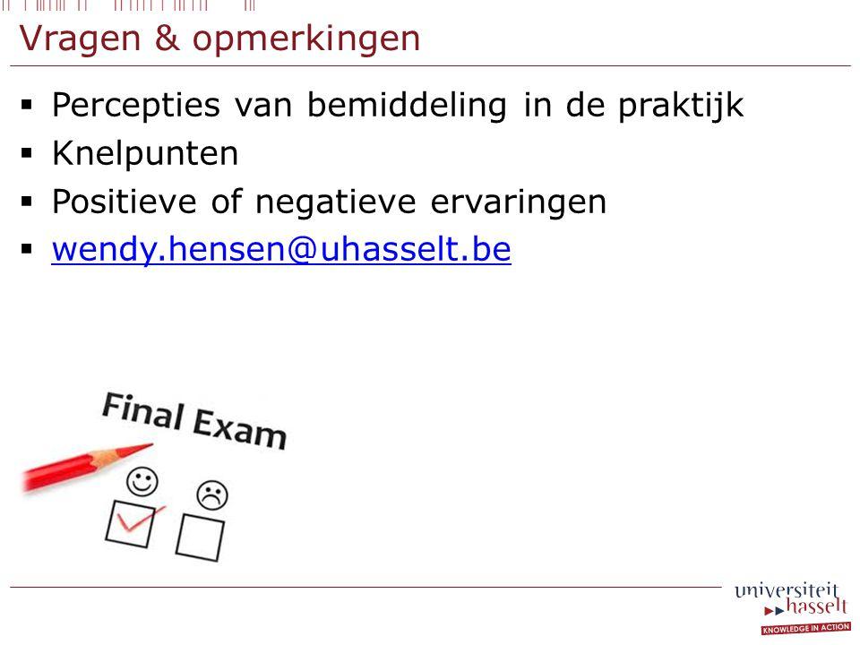 Vragen & opmerkingen  Percepties van bemiddeling in de praktijk  Knelpunten  Positieve of negatieve ervaringen  wendy.hensen@uhasselt.be wendy.hensen@uhasselt.be