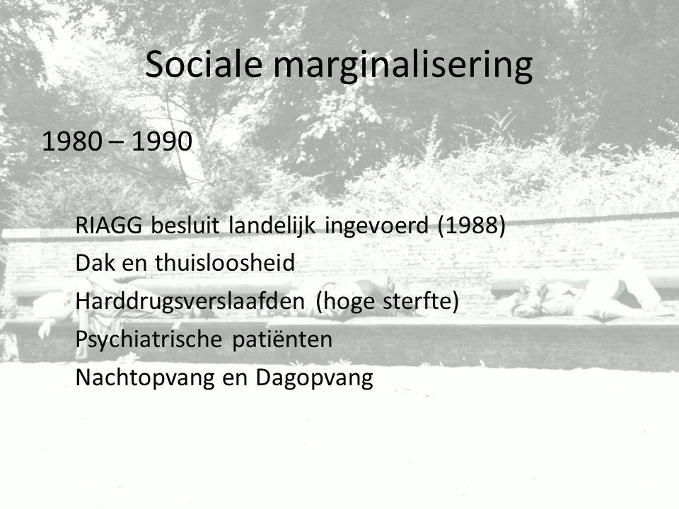 Sociale marginalisering 1980 – 1990 RIAGG besluit landelijk ingevoerd (1988) Dak en thuisloosheid Harddrugsverslaafden (hoge sterfte) Psychiatrische p